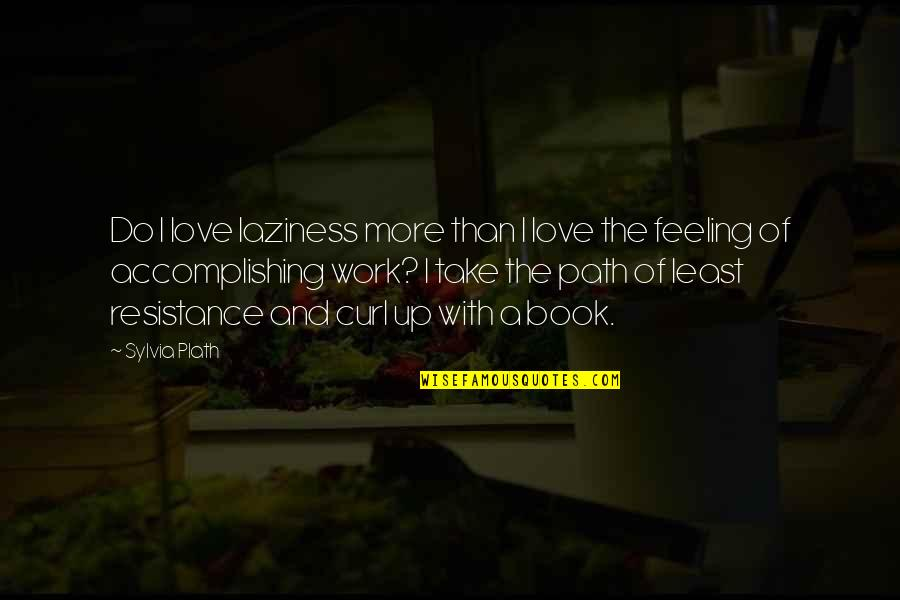 Path Of Least Resistance Quotes By Sylvia Plath: Do I love laziness more than I love