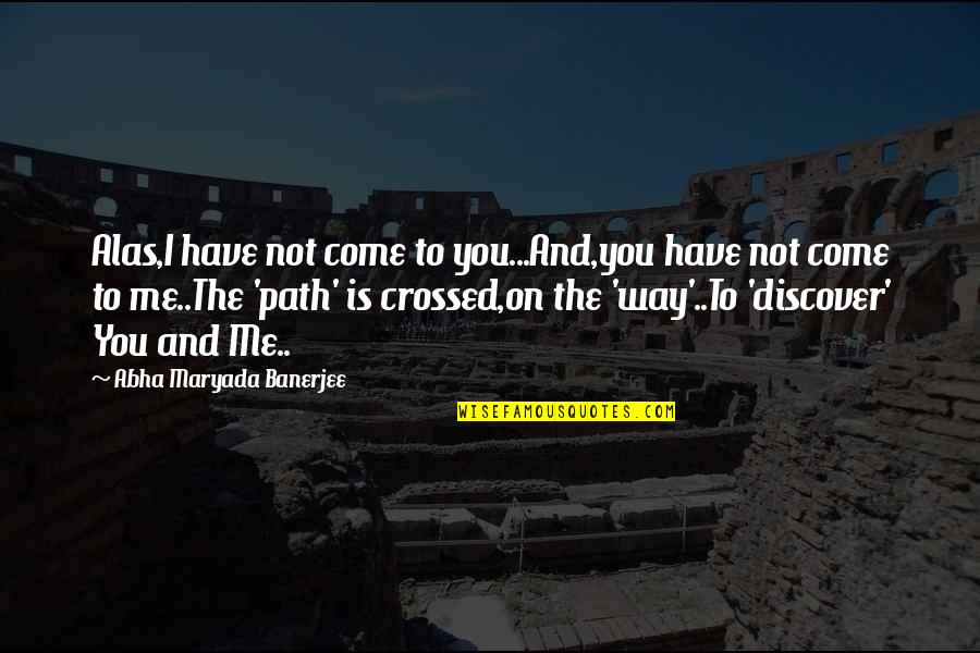 Path To Love Quotes By Abha Maryada Banerjee: Alas,I have not come to you...And,you have not