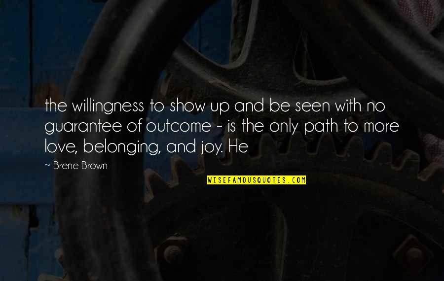 Path To Love Quotes By Brene Brown: the willingness to show up and be seen