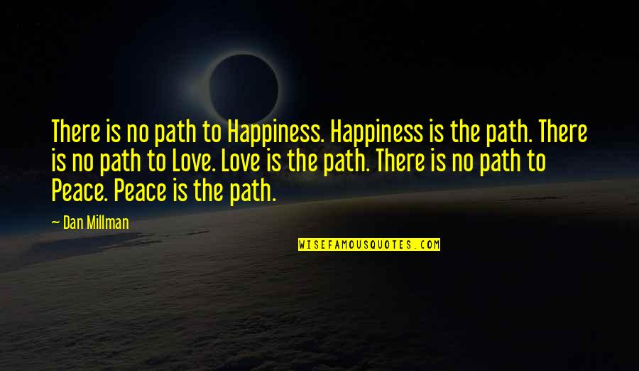 Path To Love Quotes By Dan Millman: There is no path to Happiness. Happiness is