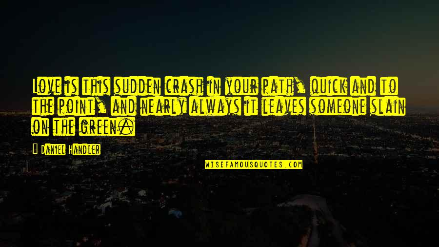 Path To Love Quotes By Daniel Handler: Love is this sudden crash in your path,