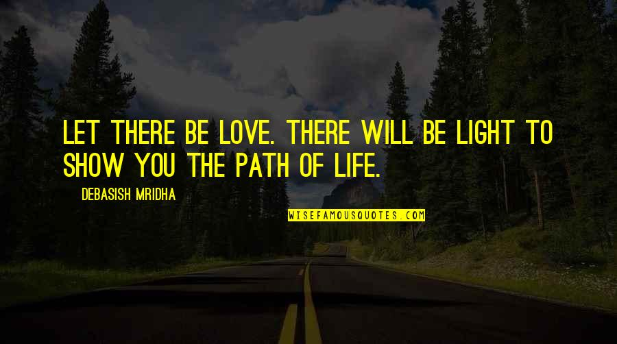 Path To Love Quotes By Debasish Mridha: Let there be love. There will be light