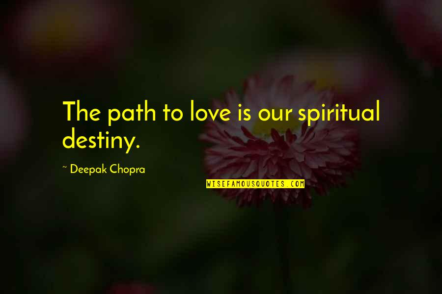 Path To Love Quotes By Deepak Chopra: The path to love is our spiritual destiny.