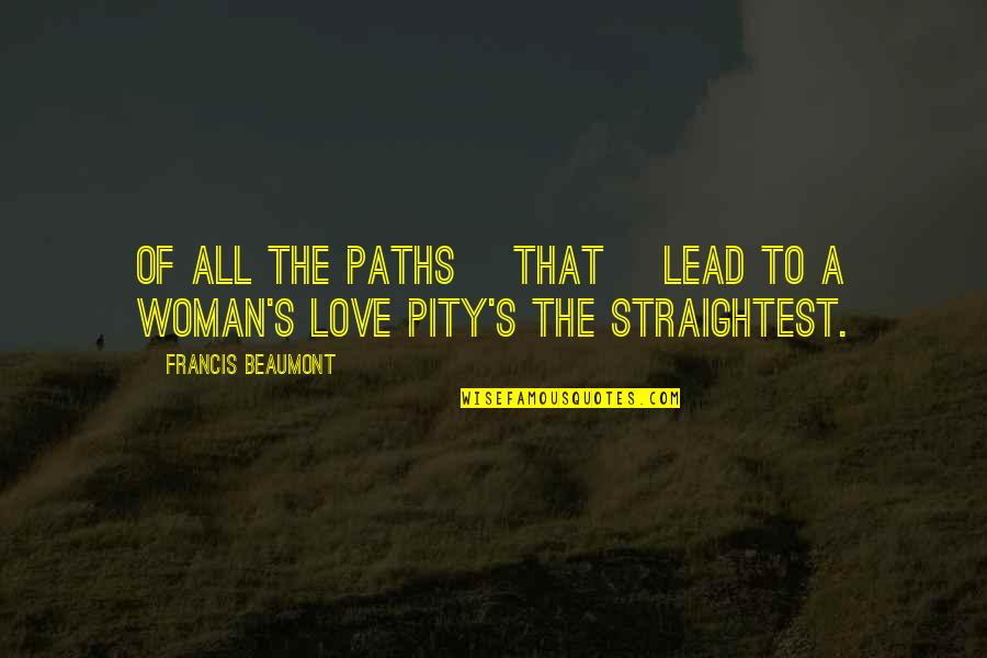 Path To Love Quotes By Francis Beaumont: Of all the paths [that] lead to a