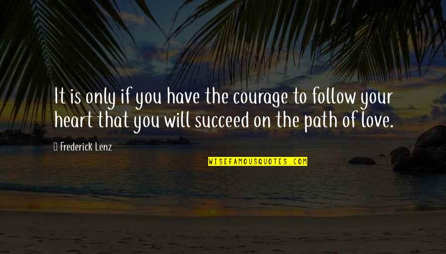 Path To Love Quotes By Frederick Lenz: It is only if you have the courage