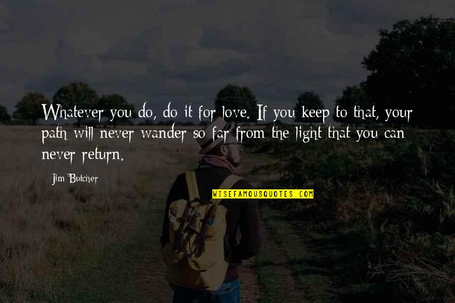 Path To Love Quotes By Jim Butcher: Whatever you do, do it for love. If