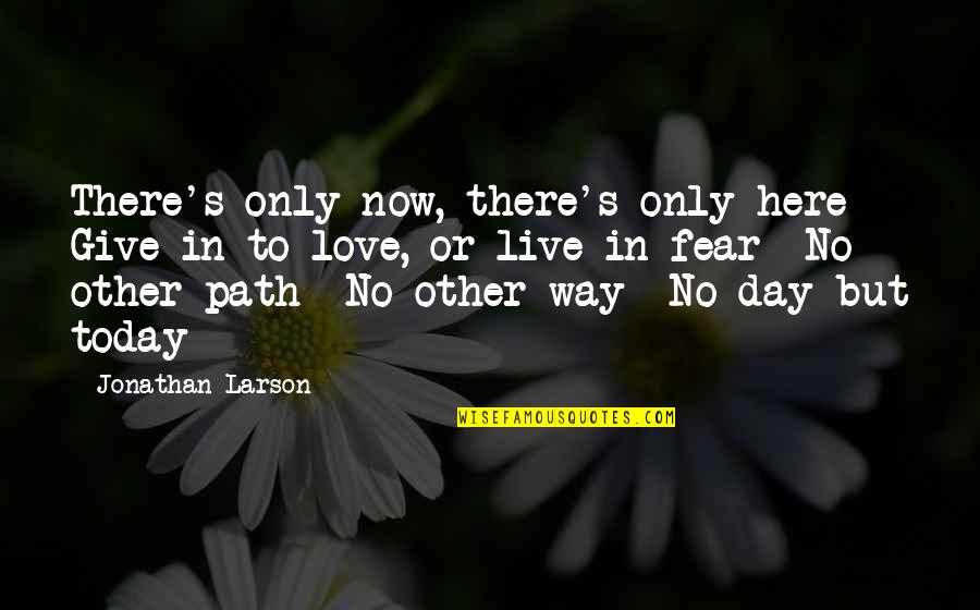 Path To Love Quotes By Jonathan Larson: There's only now, there's only here Give in
