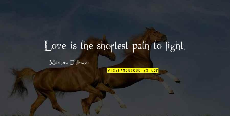 Path To Love Quotes By Matshona Dhliwayo: Love is the shortest path to light.