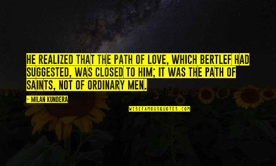 Path To Love Quotes By Milan Kundera: He realized that the path of love, which