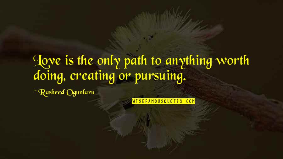 Path To Love Quotes By Rasheed Ogunlaru: Love is the only path to anything worth