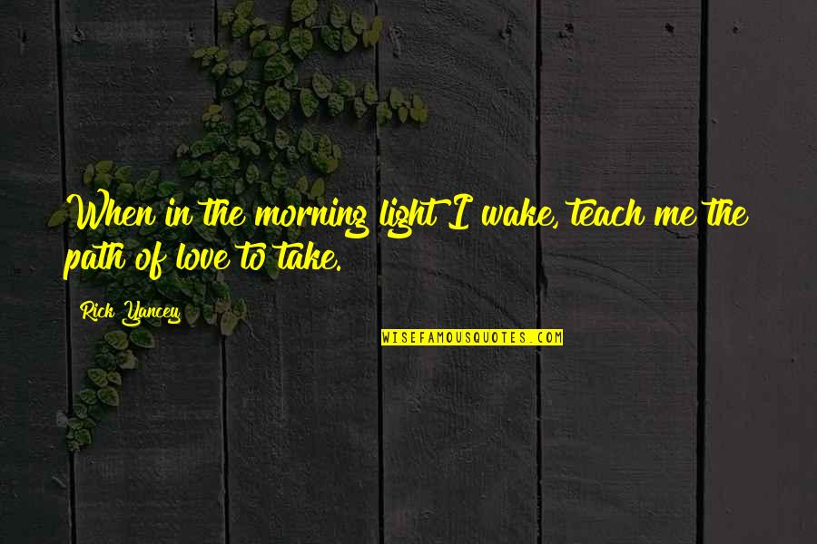 Path To Love Quotes By Rick Yancey: When in the morning light I wake, teach
