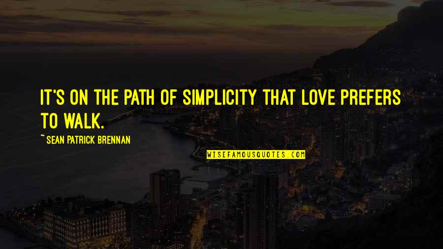 Path To Love Quotes By Sean Patrick Brennan: It's on the path of simplicity that love