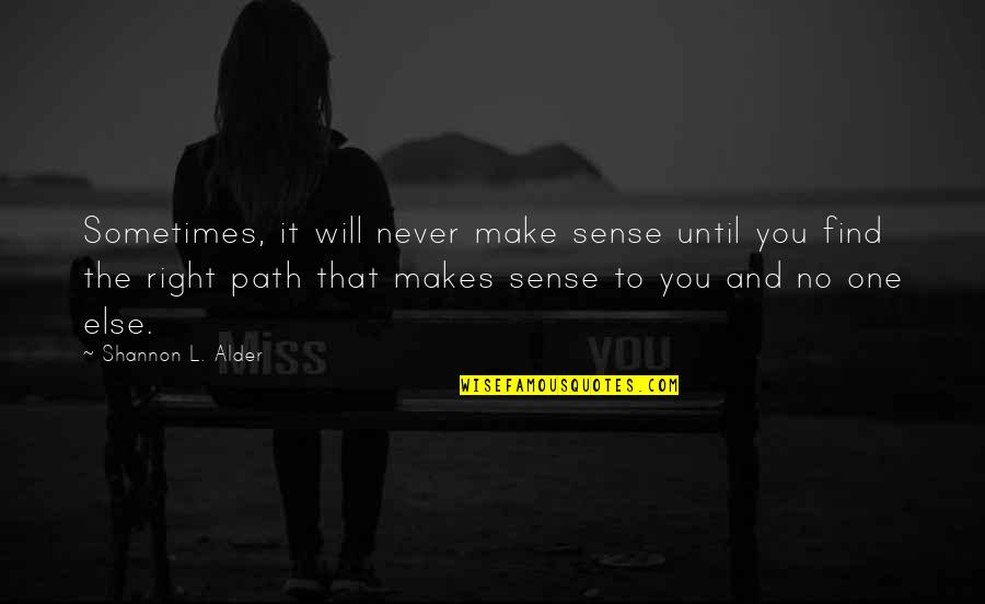 Path To Love Quotes By Shannon L. Alder: Sometimes, it will never make sense until you