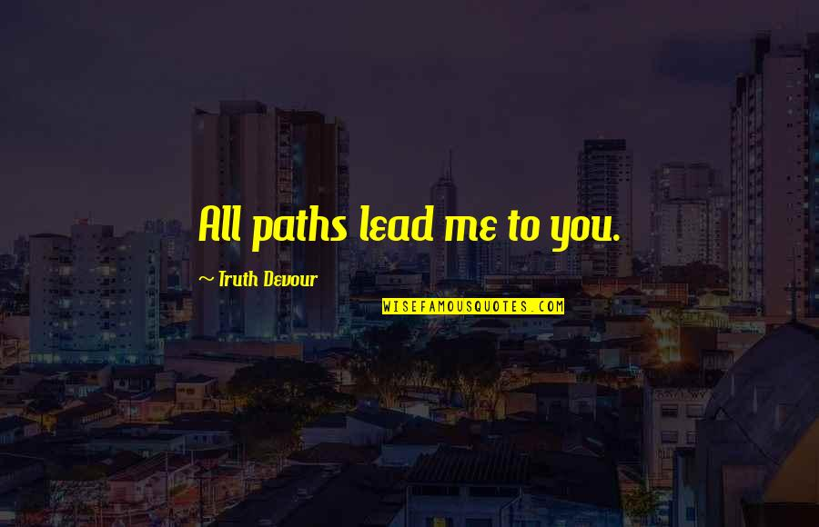 Path To Love Quotes By Truth Devour: All paths lead me to you.