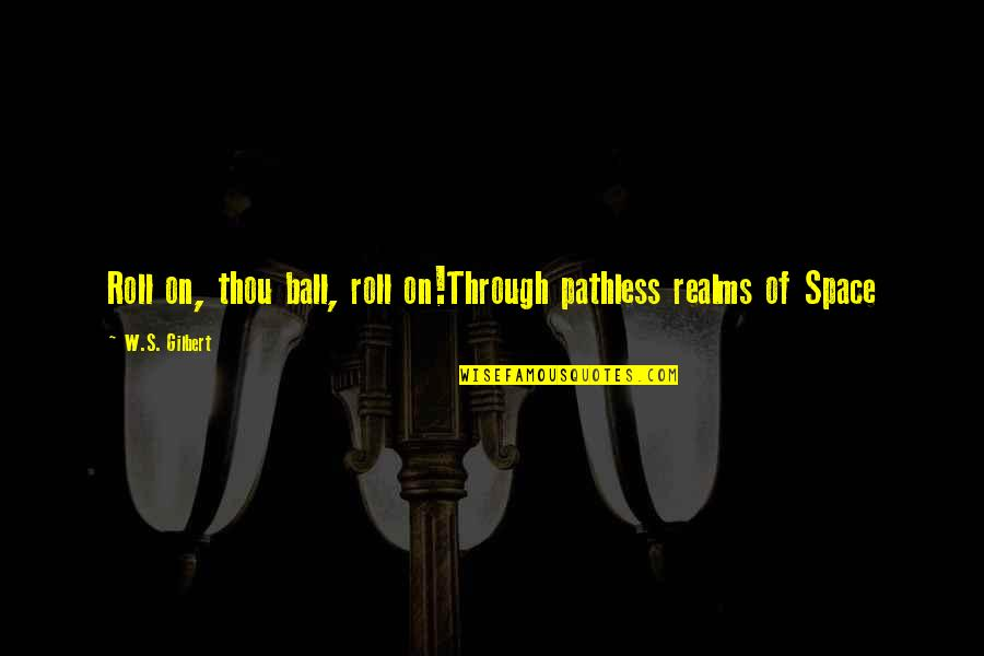 Pathless Quotes By W.S. Gilbert: Roll on, thou ball, roll on!Through pathless realms