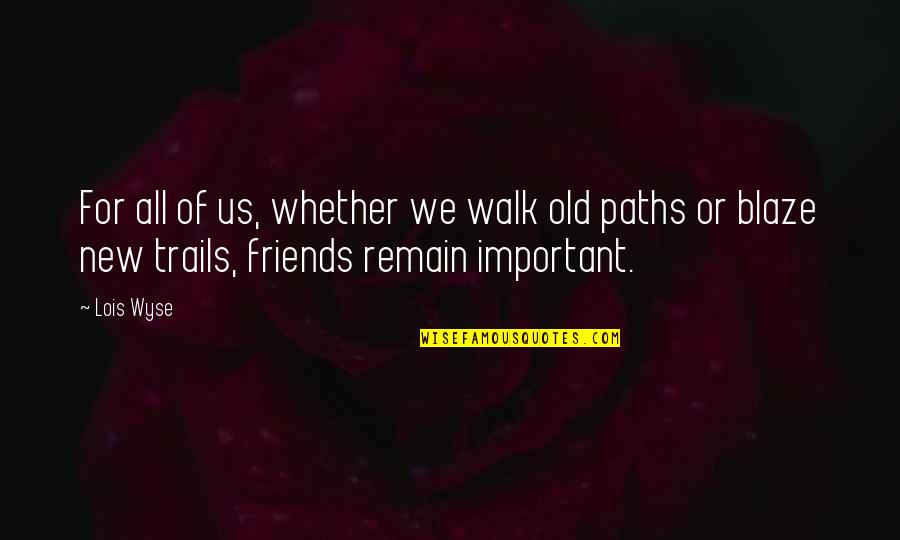 Paths And Friends Quotes By Lois Wyse: For all of us, whether we walk old