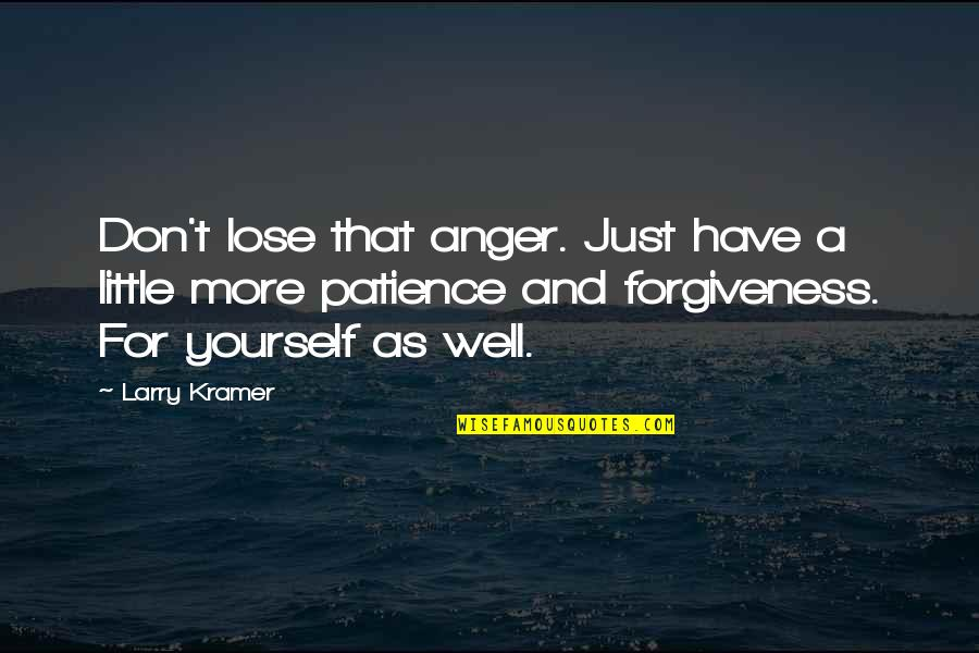 Patience And Forgiveness Quotes By Larry Kramer: Don't lose that anger. Just have a little