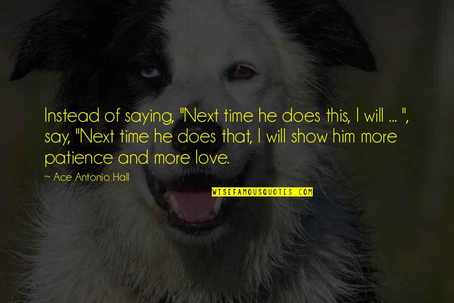 """Patience And Time Quotes By Ace Antonio Hall: Instead of saying, """"Next time he does this,"""