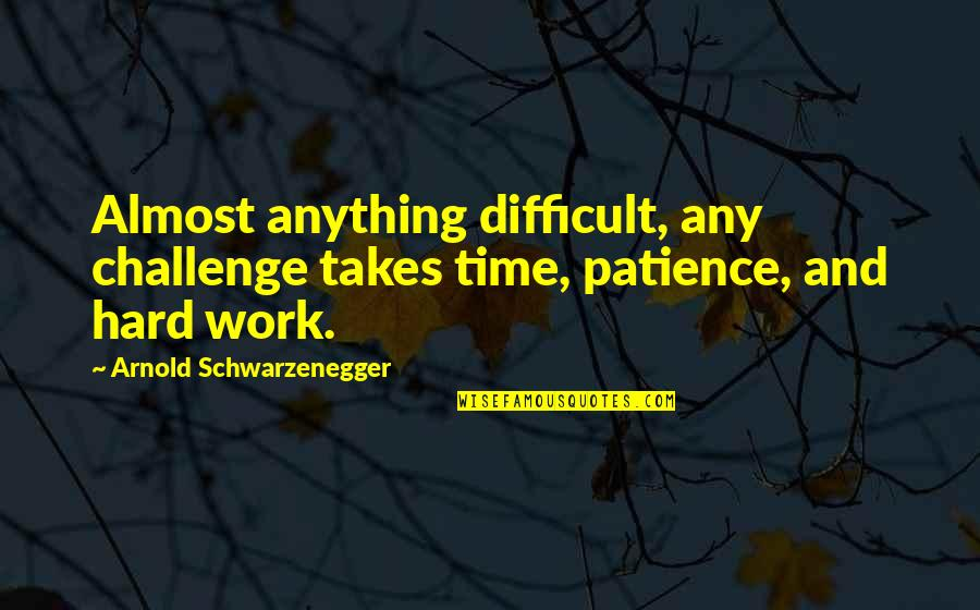 Patience And Time Quotes By Arnold Schwarzenegger: Almost anything difficult, any challenge takes time, patience,