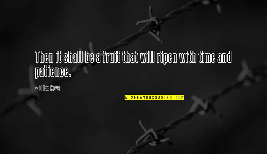 Patience And Time Quotes By Elise Kova: Then it shall be a fruit that will