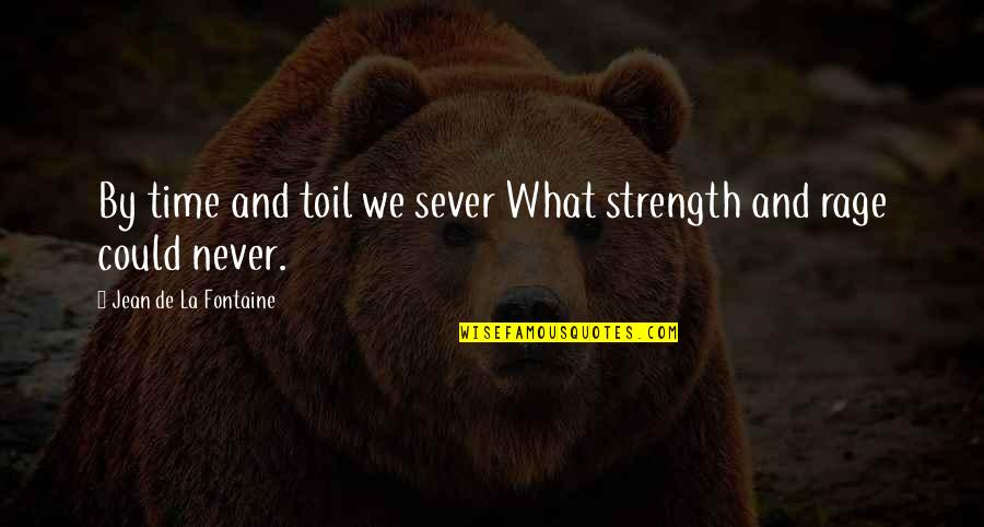 Patience And Time Quotes By Jean De La Fontaine: By time and toil we sever What strength