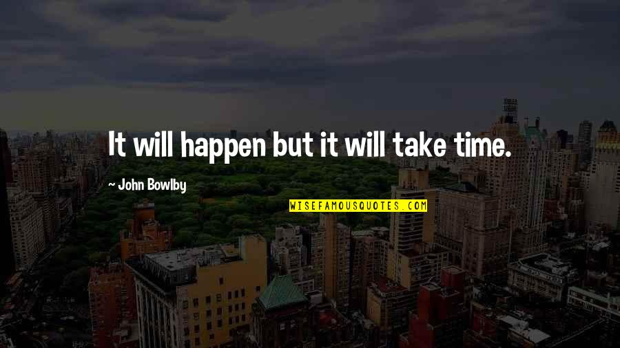 Patience And Time Quotes By John Bowlby: It will happen but it will take time.