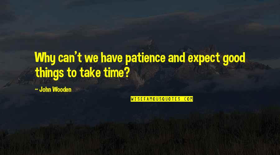 Patience And Time Quotes By John Wooden: Why can't we have patience and expect good