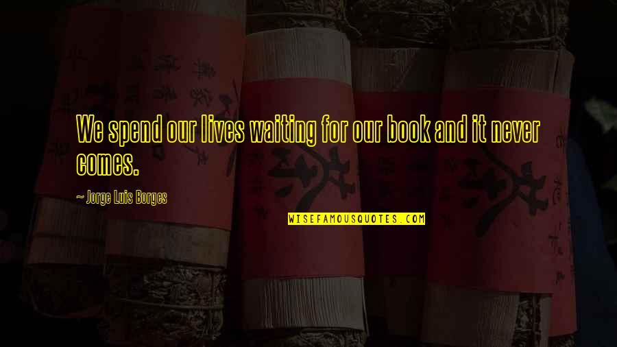 Patience And Time Quotes By Jorge Luis Borges: We spend our lives waiting for our book