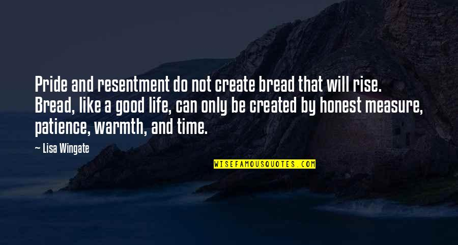 Patience And Time Quotes By Lisa Wingate: Pride and resentment do not create bread that