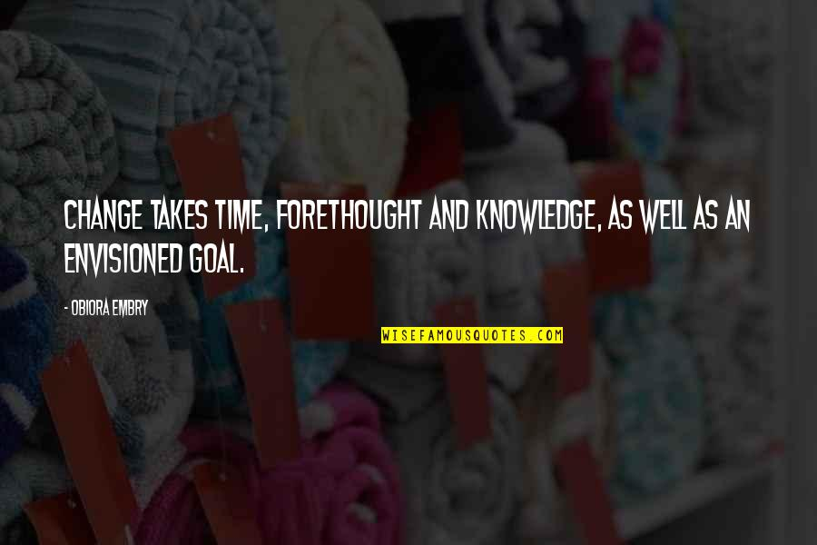 Patience And Time Quotes By Obiora Embry: Change takes time, forethought and knowledge, as well