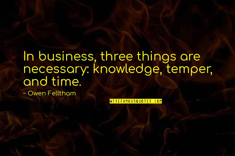 Patience And Time Quotes By Owen Felltham: In business, three things are necessary: knowledge, temper,