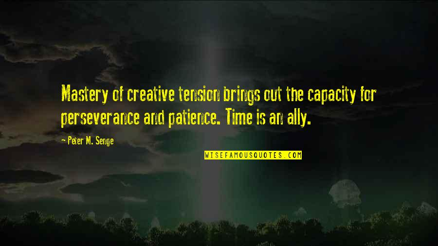 Patience And Time Quotes By Peter M. Senge: Mastery of creative tension brings out the capacity