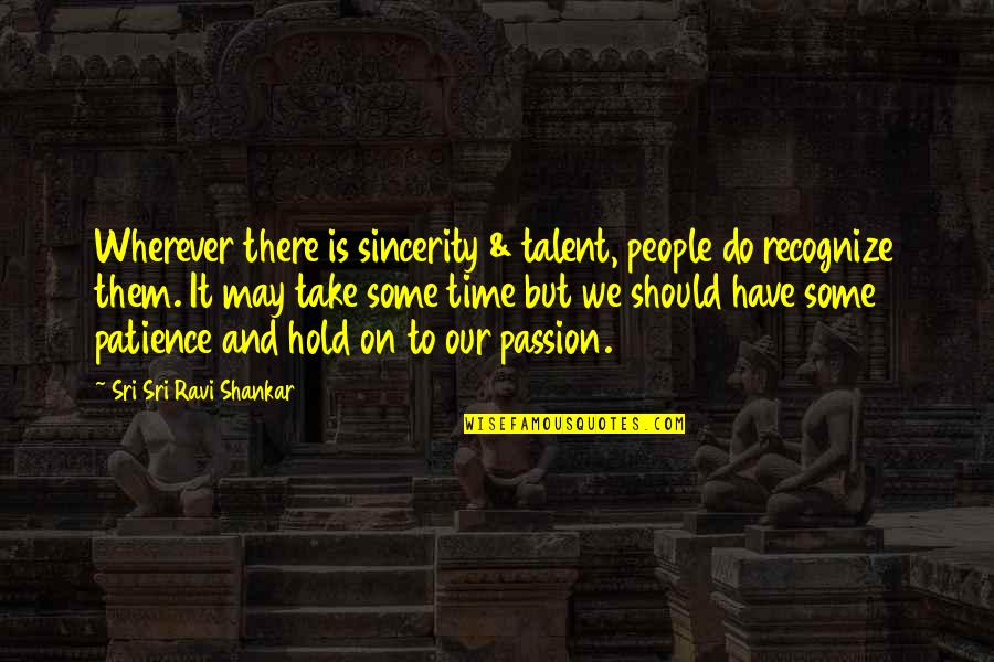 Patience And Time Quotes By Sri Sri Ravi Shankar: Wherever there is sincerity & talent, people do