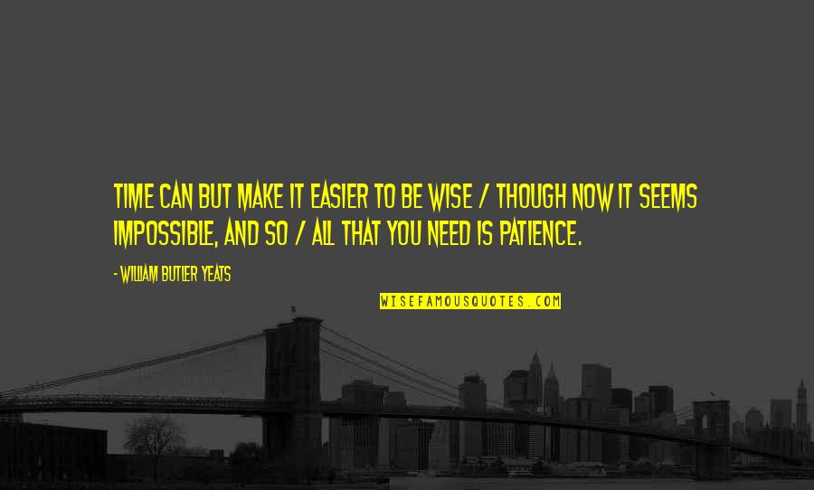 Patience And Time Quotes By William Butler Yeats: Time can but make it easier to be