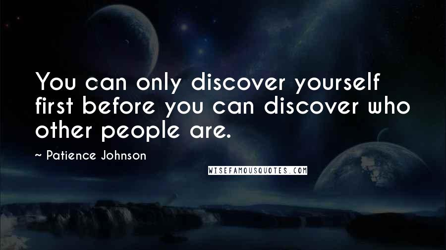 Patience Johnson quotes: You can only discover yourself first before you can discover who other people are.