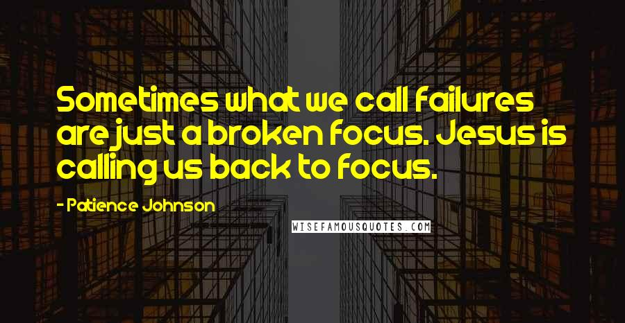 Patience Johnson quotes: Sometimes what we call failures are just a broken focus. Jesus is calling us back to focus.