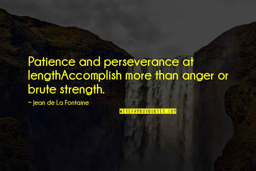 Patience Persistence And Perseverance Quotes By Jean De La Fontaine: Patience and perseverance at lengthAccomplish more than anger