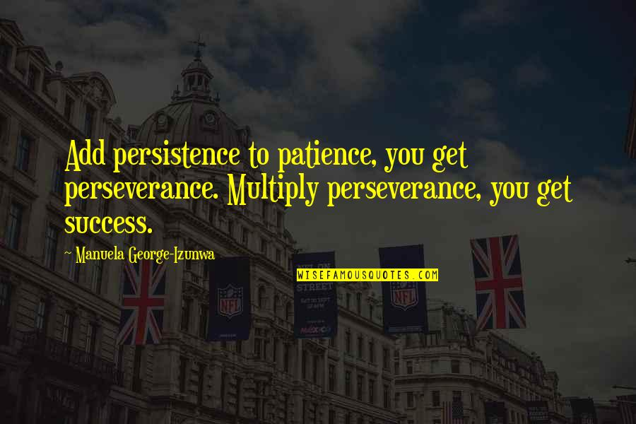 Patience Persistence And Perseverance Quotes By Manuela George-Izunwa: Add persistence to patience, you get perseverance. Multiply