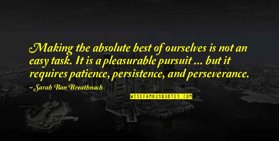 Patience Persistence And Perseverance Quotes By Sarah Ban Breathnach: Making the absolute best of ourselves is not