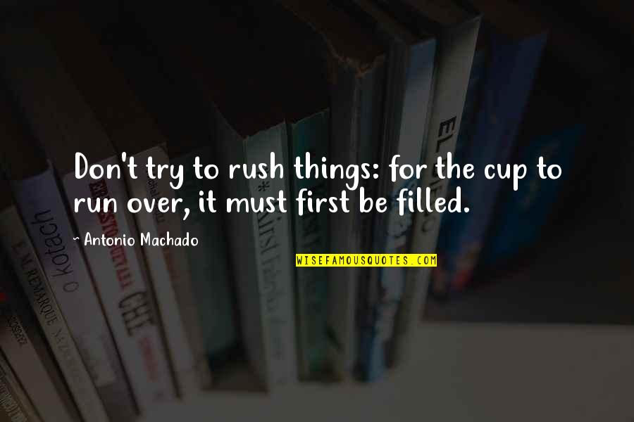 Patience Run Out Quotes By Antonio Machado: Don't try to rush things: for the cup