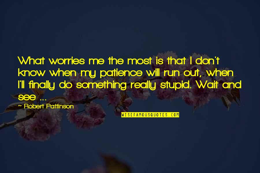 Patience Run Out Quotes By Robert Pattinson: What worries me the most is that I