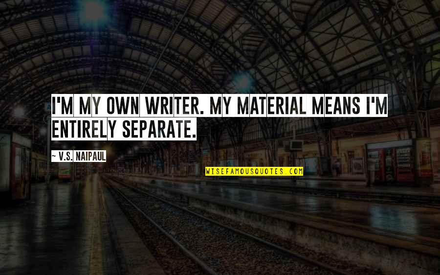 Patoot Quotes By V.S. Naipaul: I'm my own writer. My material means I'm