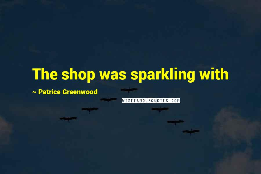 Patrice Greenwood quotes: The shop was sparkling with