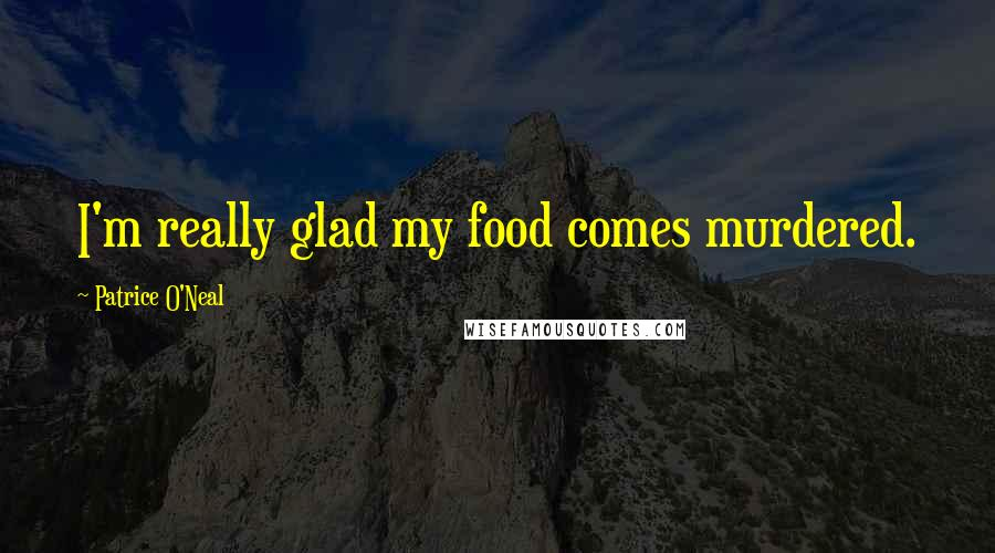 Patrice O'Neal quotes: I'm really glad my food comes murdered.