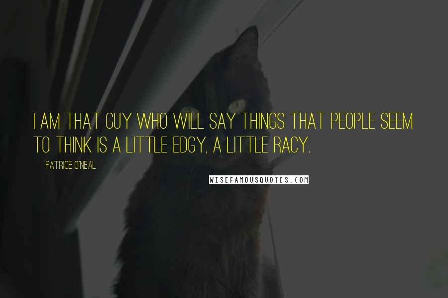 Patrice O'Neal quotes: I am that guy who will say things that people seem to think is a little edgy, a little racy.