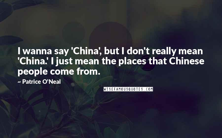 Patrice O'Neal quotes: I wanna say 'China', but I don't really mean 'China.' I just mean the places that Chinese people come from.