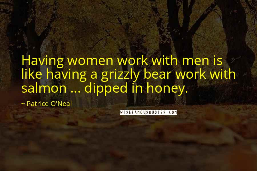 Patrice O'Neal quotes: Having women work with men is like having a grizzly bear work with salmon ... dipped in honey.