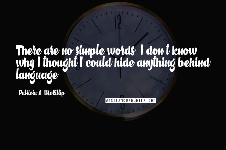 Patricia A. McKillip quotes: There are no simple words. I don't know why I thought I could hide anything behind language.