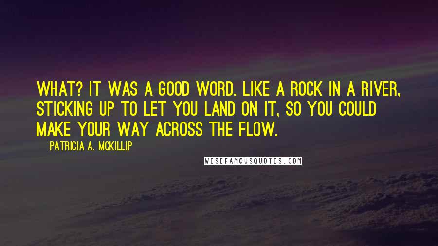 Patricia A. McKillip quotes: What? It was a good word. Like a rock in a river, sticking up to let you land on it, so you could make your way across the flow.