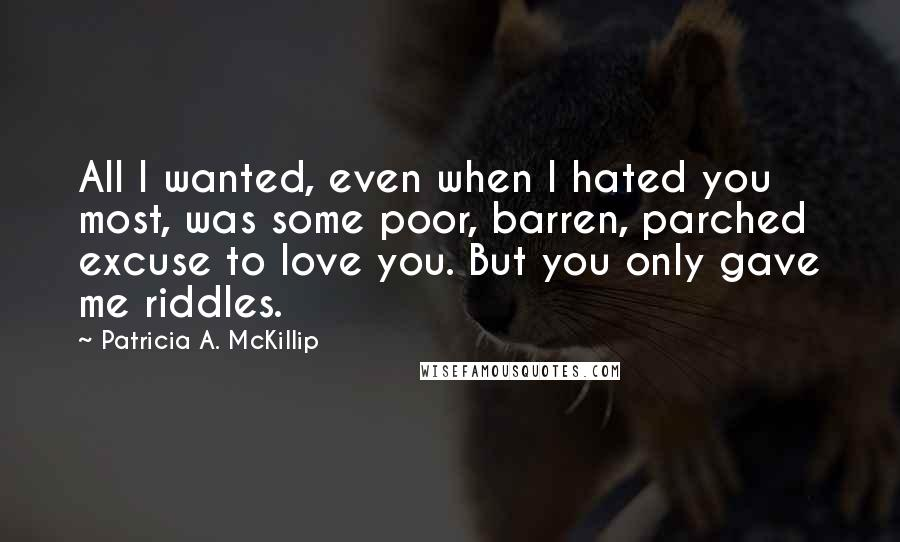 Patricia A. McKillip quotes: All I wanted, even when I hated you most, was some poor, barren, parched excuse to love you. But you only gave me riddles.